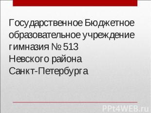 Государственное Бюджетное образовательное учреждениегимназия № 513Невского район