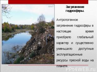 Загрязнение гидросферы.Антропогенное загрязнение гидросферы в настоящее время пр