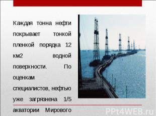 Каждая тонна нефти покрывает тонкой пленкой порядка 12 км2 водной поверхности. П