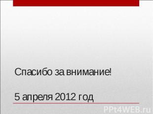 Спасибо за внимание!5 апреля 2012 год