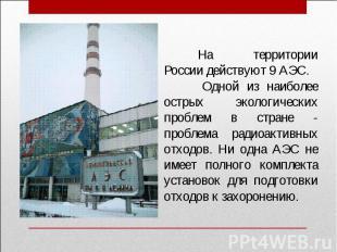На территории России действуют 9 АЭС. Одной из наиболее острых экологических про