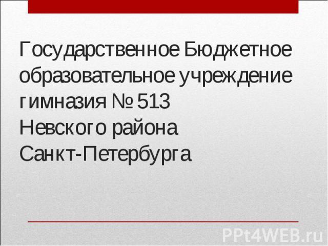 Государственное Бюджетное образовательное учреждениегимназия № 513Невского района Санкт-Петербурга