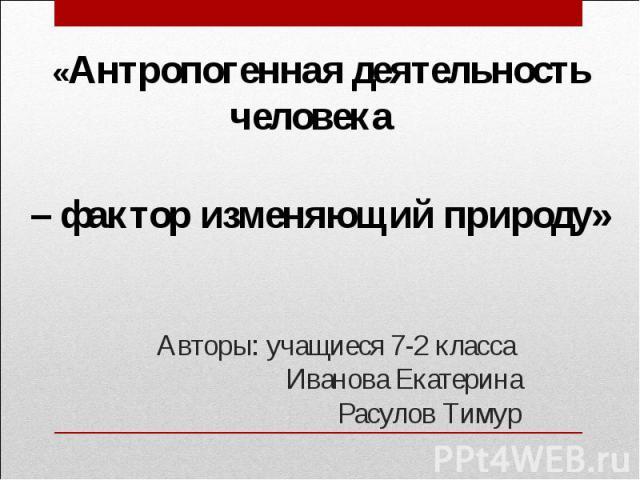 «Антропогенная деятельность человека – фактор изменяющий природу»Авторы: учащиеся 7-2 класса Иванова ЕкатеринаРасулов Тимур
