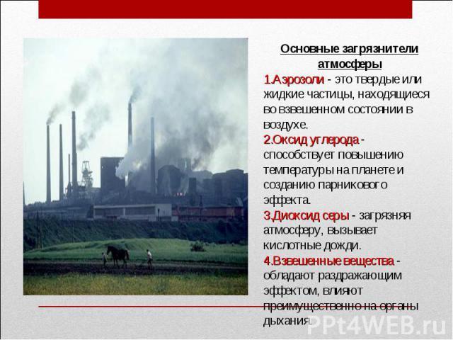 Основные загрязнители атмосферыАэрозоли - это твердые или жидкие частицы, находящиеся во взвешенном состоянии в воздухе. Оксид углерода - способствует повышению температуры на планете и созданию парникового эффекта. Диоксид серы - загрязняя атмосфер…