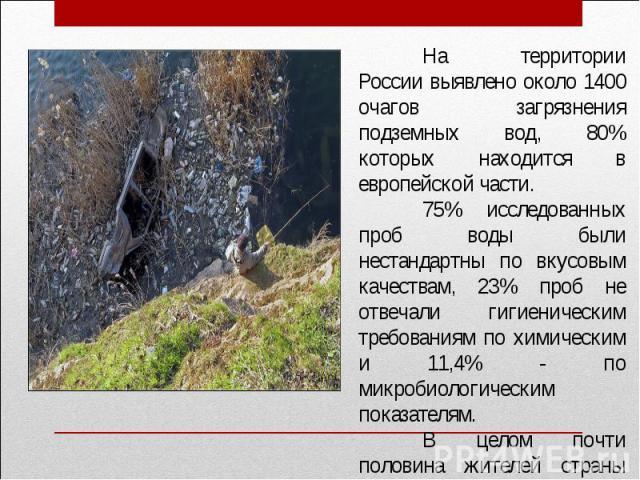 На территории России выявлено около 1400 очагов загрязнения подземных вод, 80% которых находится в европейской части.75% исследованных проб воды были нестандартны по вкусовым качествам, 23% проб не отвечали гигиеническим требованиям по химическим и …