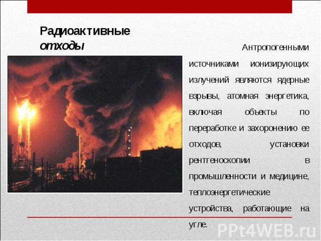 Радиоактивные отходы Антропогенными источниками ионизирующих излучений являются ядерные взрывы, атомная энергетика, включая объекты по переработке и захоронению ее отходов, установки рентгеноскопии в промышленности и медицине, теплоэнергетические ус…