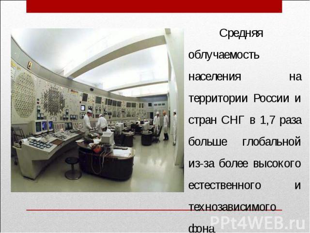 Средняя облучаемость населения на территории России и стран СНГ в 1,7 раза больше глобальной из-за более высокого естественного и технозависимого фона.