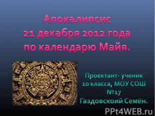 Апокалипсис 21 декабря 2012 года по календарю Майя.Проектант- ученик10 класса, М