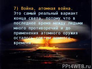 7)Война, атомная война. Это самый реальный вариант конца света, потому что в по