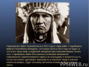 Опровергают факт Апокалипсиса в 2012 году и сами майя. Старейшины майя из Гватем