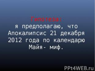 Гипотеза: я предполагаю, что Апокалипсис 21 декабря 2012 года по календарю Майя-