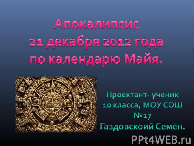 Апокалипсис 21 декабря 2012 года по календарю Майя.Проектант- ученик10 класса, МОУ СОШ №17 Газдовскоий Семён.
