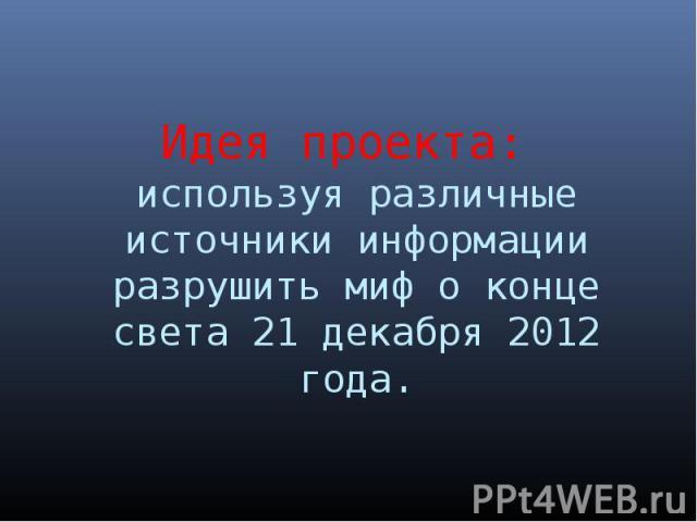 Идея проекта: используя различные источники информации разрушить миф о конце света 21 декабря 2012 года.