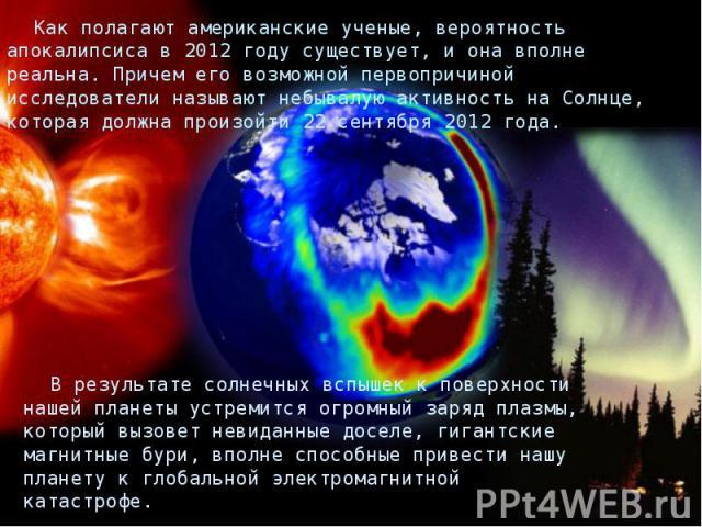 Как полагают американские ученые, вероятность апокалипсиса в 2012 году существует, и она вполне реальна. Причем его возможной первопричиной исследователи называют небывалую активность на Солнце, которая должна произойти 22 сентября 2012 года. В резу…