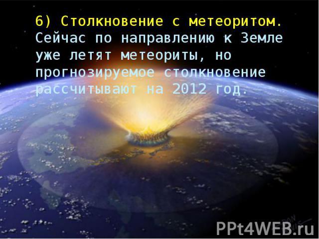 6)Столкновение с метеоритом. Сейчас по направлению к Земле уже летят метеориты, но прогнозируемое столкновение рассчитывают на 2012 год.