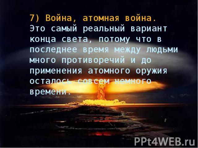 7)Война, атомная война. Это самый реальный вариант конца света, потому что в последнее время между людьми много противоречий и до применения атомного оружия осталось совсем немного времени.