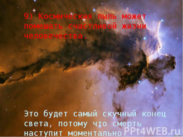 9) Космическая пыль может помешать счастливой жизни человечества. Это будет самый скучный конец света, потому что смерть наступит моментально.