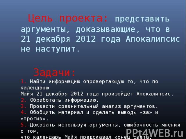 Цель проекта: представить аргументы, доказывающие, что в 21 декабря 2012 года Апокалипсис не наступит. Задачи:1. Найти информацию опровергающую то, что по календарю Майя 21 декабря 2012 года произойдёт Апокалипсис. 2. Обработать информацию.3. Провес…