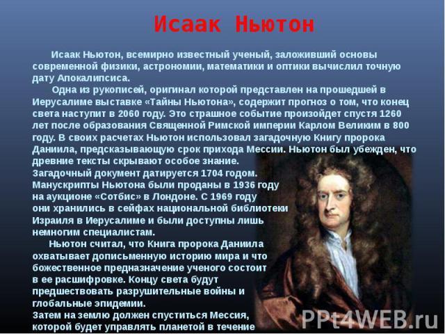 Исаак Ньютон Исаак Ньютон, всемирно известный ученый, заложивший основы современной физики, астрономии, математики и оптики вычислил точную дату Апокалипсиса. Одна из рукописей, оригинал которой представлен на прошедшей в Иерусалиме выставке «Тайны …
