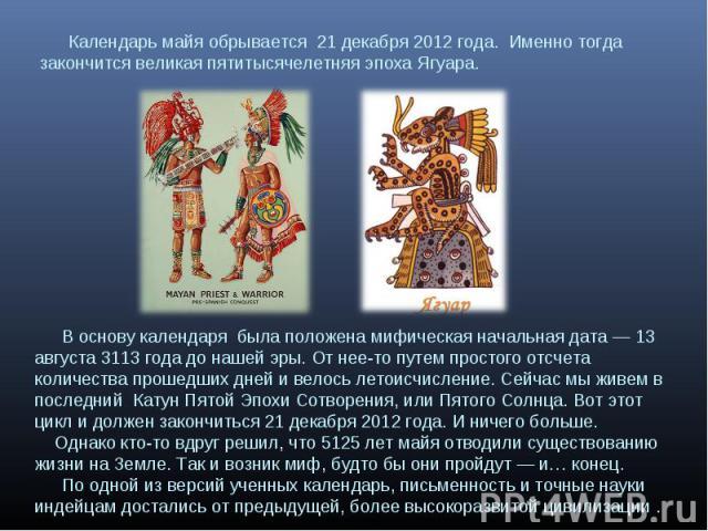 Календарь майя обрывается 21 декабря 2012 года. Именно тогда закончится великая пятитысячелетняя эпоха Ягуара. В основу календаря была положена мифическая начальная дата — 13 августа 3113 года до нашей эры. От нее-то путем простого отсчета количеств…