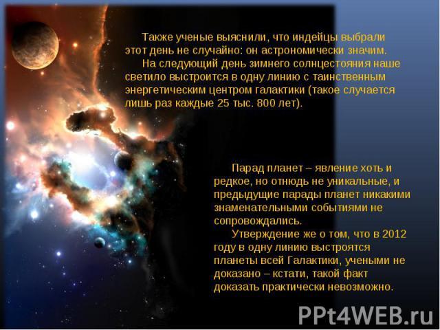 Также ученые выяснили, что индейцы выбрали этот день не случайно: он астрономически значим. На следующий день зимнего солнцестояния наше светило выстроится в одну линию с таинственным энергетическим центром галактики (такое случается лишь раз каждые…