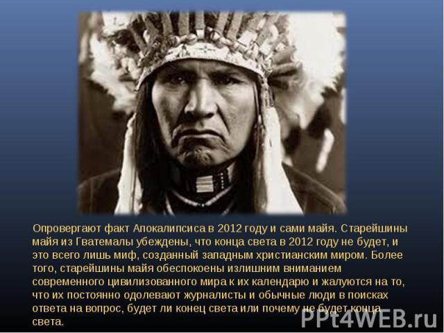 Опровергают факт Апокалипсиса в 2012 году и сами майя. Старейшины майя из Гватемалы убеждены, что конца света в 2012 году не будет, и это всего лишь миф, созданный западным христианским миром. Более того, старейшины майя обеспокоены излишним внимани…