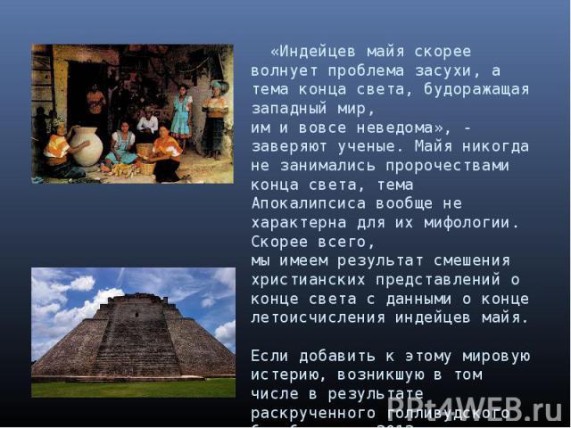 «Индейцев майя скорее волнует проблема засухи, а тема конца света, будоражащая западный мир, им и вовсе неведома», - заверяют ученые. Майя никогда не занимались пророчествами конца света, тема Апокалипсиса вообще не характерна для их мифологии. Скор…