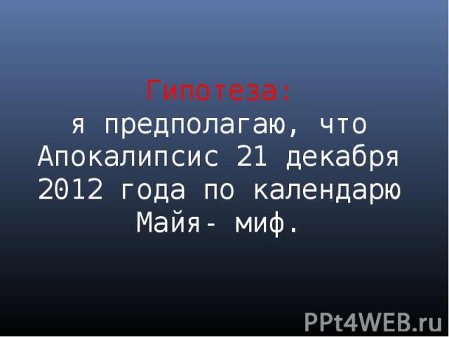 Гипотеза: я предполагаю, что Апокалипсис 21 декабря 2012 года по календарю Майя- миф.