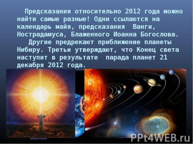 Предсказания относительно 2012 года можно найти самые разные! Одни ссылаются на календарь майя, предсказания Ванги, Нострадамуса, Блаженного Иоанна Богослова. Другие предрекают приближение планеты Нибиру. Третьи утверждают, что Конец света наступит …