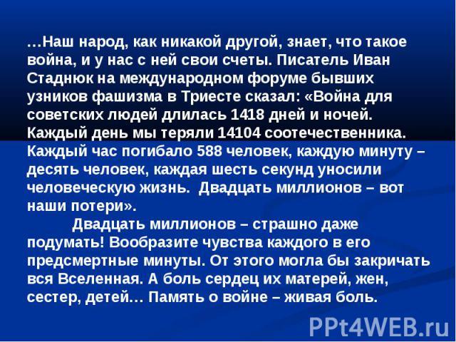 …Наш народ, как никакой другой, знает, что такое война, и у нас с ней свои счеты. Писатель Иван Стаднюк на международном форуме бывших узников фашизма в Триесте сказал: «Война для советских людей длилась 1418 дней и ночей. Каждый день мы теряли 1410…