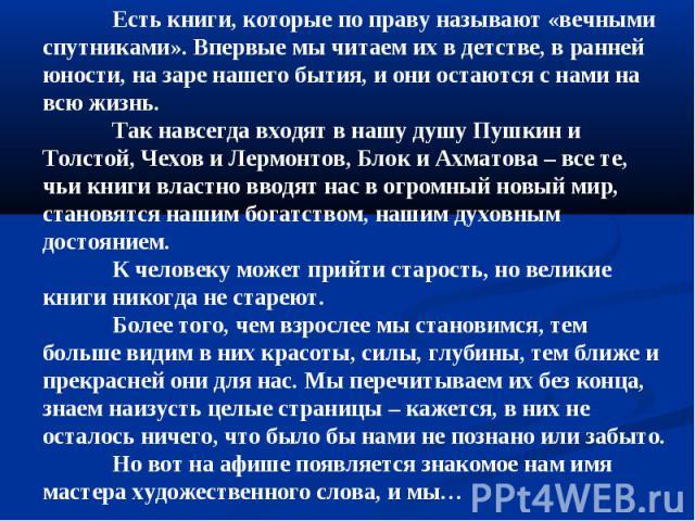 Есть книги, которые по праву называют «вечными спутниками». Впервые мы читаем их в детстве, в ранней юности, на заре нашего бытия, и они остаются с нами на всю жизнь.Так навсегда входят в нашу душу Пушкин и Толстой, Чехов и Лермонтов, Блок и Ахматов…