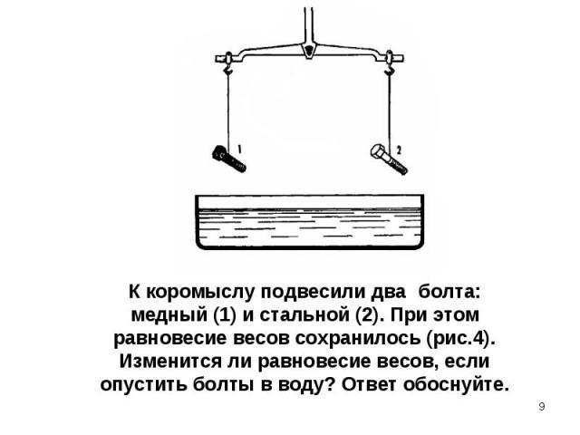 К коромыслу подвесили два болта: медный (1) и стальной (2). При этом равновесие весов сохранилось (рис.4). Изменится ли равновесие весов, если опустить болты в воду? Ответ обоснуйте.