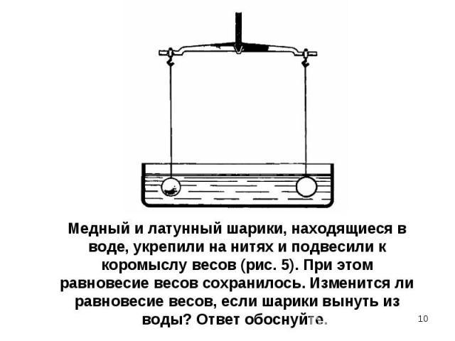 Медный и латунный шарики, находящиеся в воде, укрепили на нитях и подвесили к коромыслу весов (рис. 5). При этом равновесие весов сохранилось. Изменится ли равновесие весов, если шарики вынуть из воды? Ответ обоснуйте.