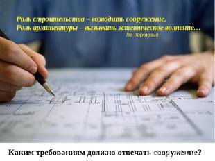 Роль строительства – возводить сооружение,Роль архитектуры – вызывать эстетическ