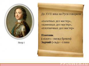 До XVII века на Руси говорили«палатных дел мастер»,«каменных дел мастер»,«плотни