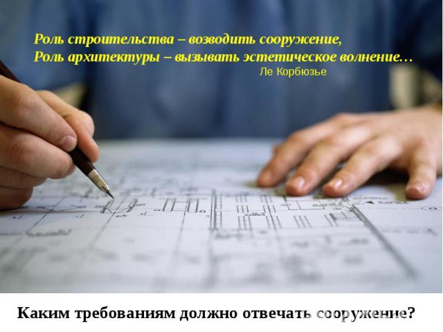 Роль строительства – возводить сооружение,Роль архитектуры – вызывать эстетическое волнение… Ле КорбюзьеКаким требованиям должно отвечать сооружение?