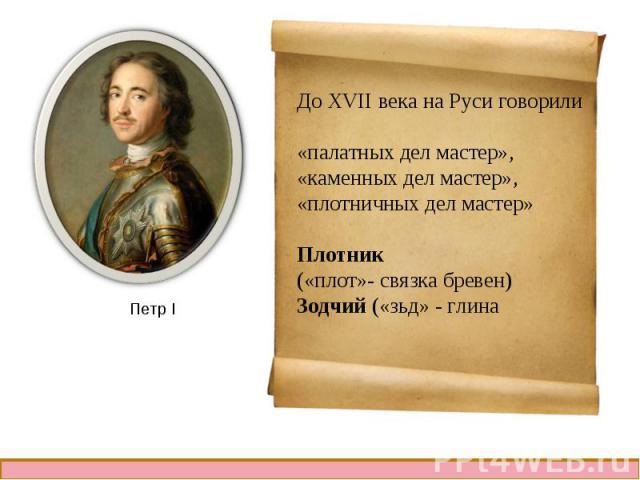 До XVII века на Руси говорили«палатных дел мастер»,«каменных дел мастер»,«плотничных дел мастер»Плотник («плот»- связка бревен)Зодчий («зьд» - глина