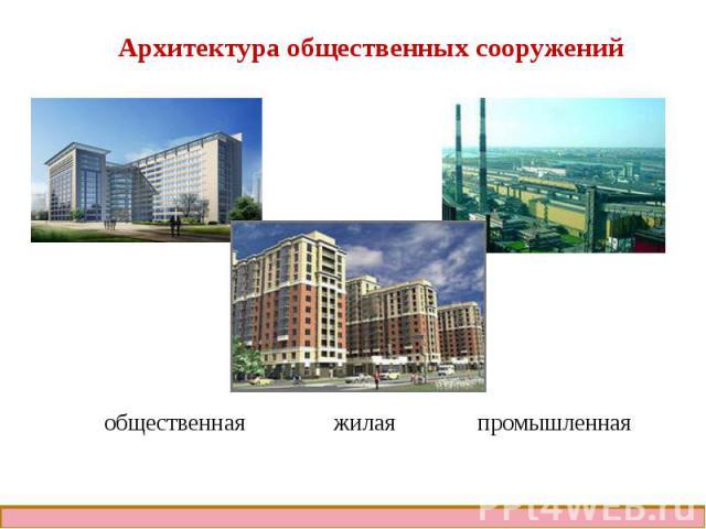Архитектура общественных сооруженийобщественная жилая промышленная