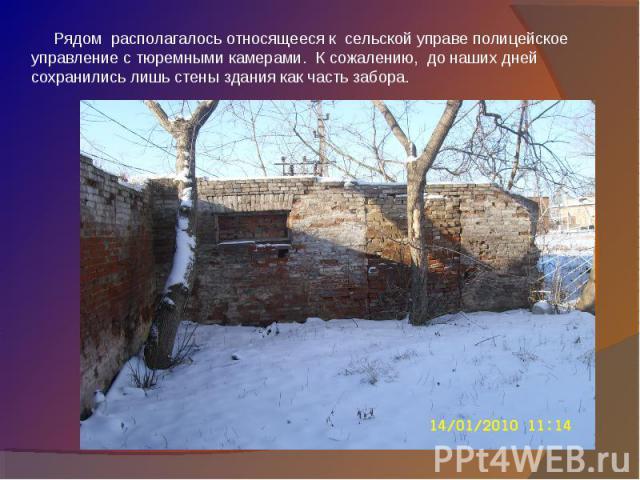 Рядом располагалось относящееся к сельской управе полицейское управление с тюремными камерами. К сожалению, до наших дней сохранились лишь стены здания как часть забора.