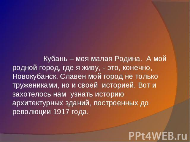 Кубань – моя малая Родина. А мой родной город, где я живу, - это, конечно, Новокубанск. Славен мой город не только тружениками, но и своей историей. Вот и захотелось нам узнать историю архитектурных зданий, построенных до революции 1917 года.