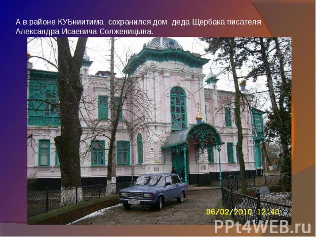 А в районе КУБниитима сохранился дом деда Щербака писателя Александра Исаевича Солженицына.