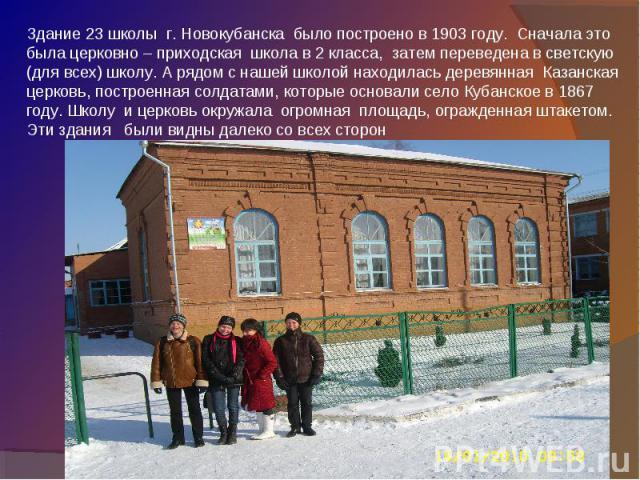 Здание 23 школы г. Новокубанска было построено в 1903 году. Сначала это была церковно – приходская школа в 2 класса, затем переведена в светскую (для всех) школу. А рядом с нашей школой находилась деревянная Казанская церковь, построенная солдатами,…