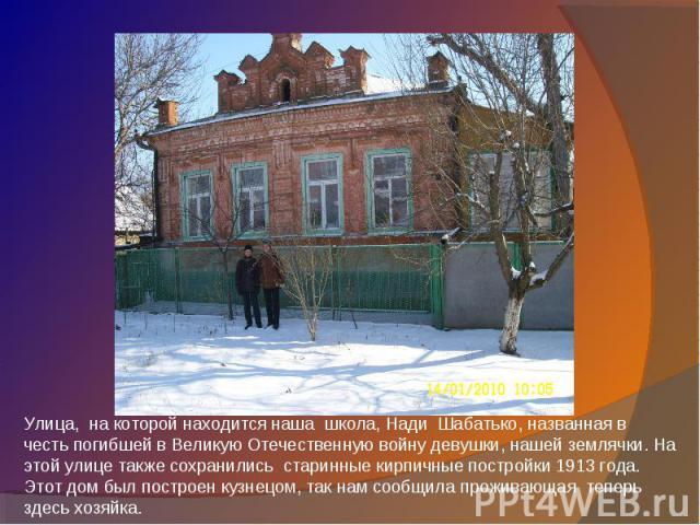 Улица, на которой находится наша школа, Нади Шабатько, названная в честь погибшей в Великую Отечественную войну девушки, нашей землячки. На этой улице также сохранились старинные кирпичные постройки 1913 года. Этот дом был построен кузнецом, так нам…