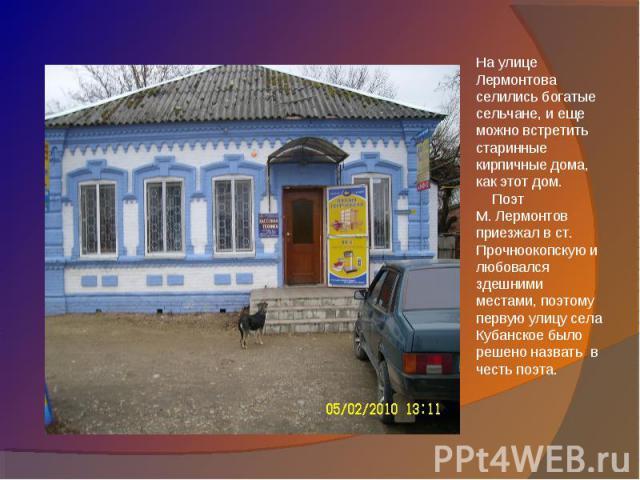 На улице Лермонтова селились богатые сельчане, и еще можно встретить старинные кирпичные дома, как этот дом. Поэт М. Лермонтов приезжал в ст. Прочноокопскую и любовался здешними местами, поэтому первую улицу села Кубанское было решено назвать в чест…