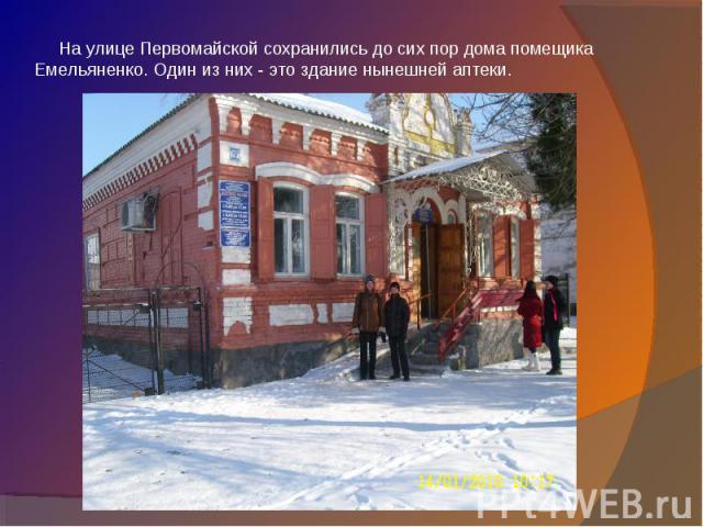 На улице Первомайской сохранились до сих пор дома помещика Емельяненко. Один из них - это здание нынешней аптеки.