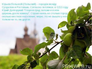 Юрьев-Польской (Польский) – городок между Суздалем и Ростовым. Согласно летописи