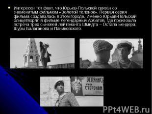 Интересен тот факт, что Юрьев-Польской связан со знаменитым фильмом «Золотой тел