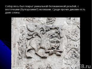 Собор весь был покрыт уникальной белокаменной резьбой, с восточными (булгарскими