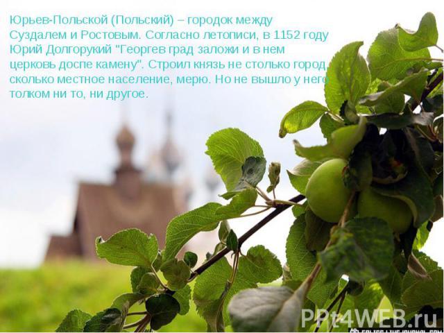 Юрьев-Польской (Польский) – городок между Суздалем и Ростовым. Согласно летописи, в 1152 году Юрий Долгорукий
