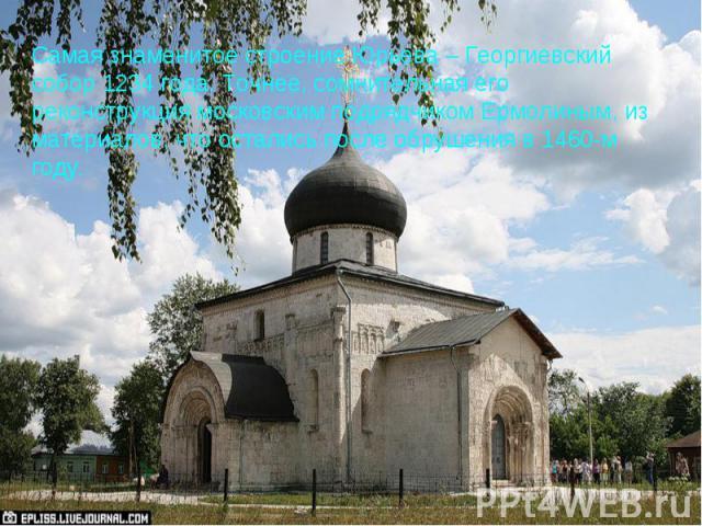 Самая знаменитое строение Юрьева – Георгиевский собор 1234 года. Точнее, сомнительная его реконструкция московским подрядчиком Ермолиным, из материалов, что остались после обрушения в 1460-м году.